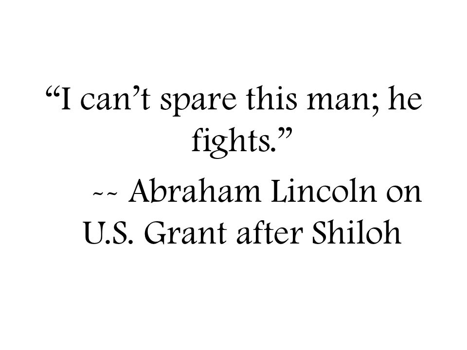 I can't spare this man; he fights. -- Abraham Lincoln on U.S. Grant after Shiloh