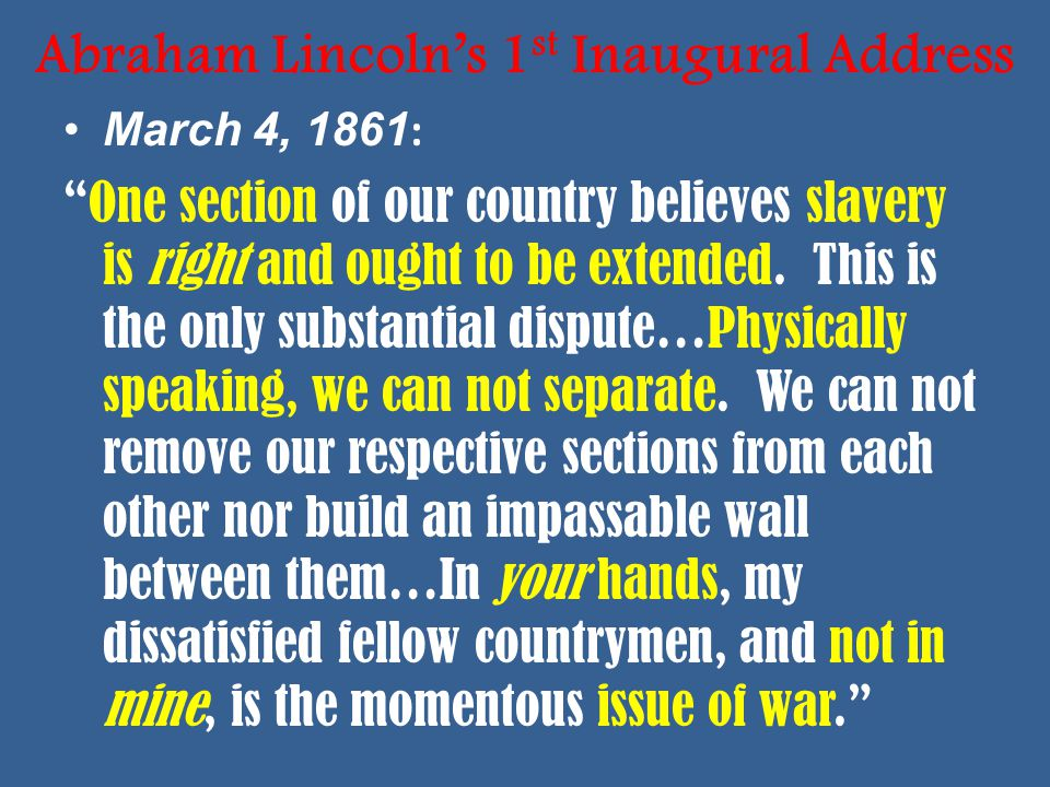 Abraham Lincoln's 1 st Inaugural Address March 4, 1861 : One section of our country believes slavery is right and ought to be extended.