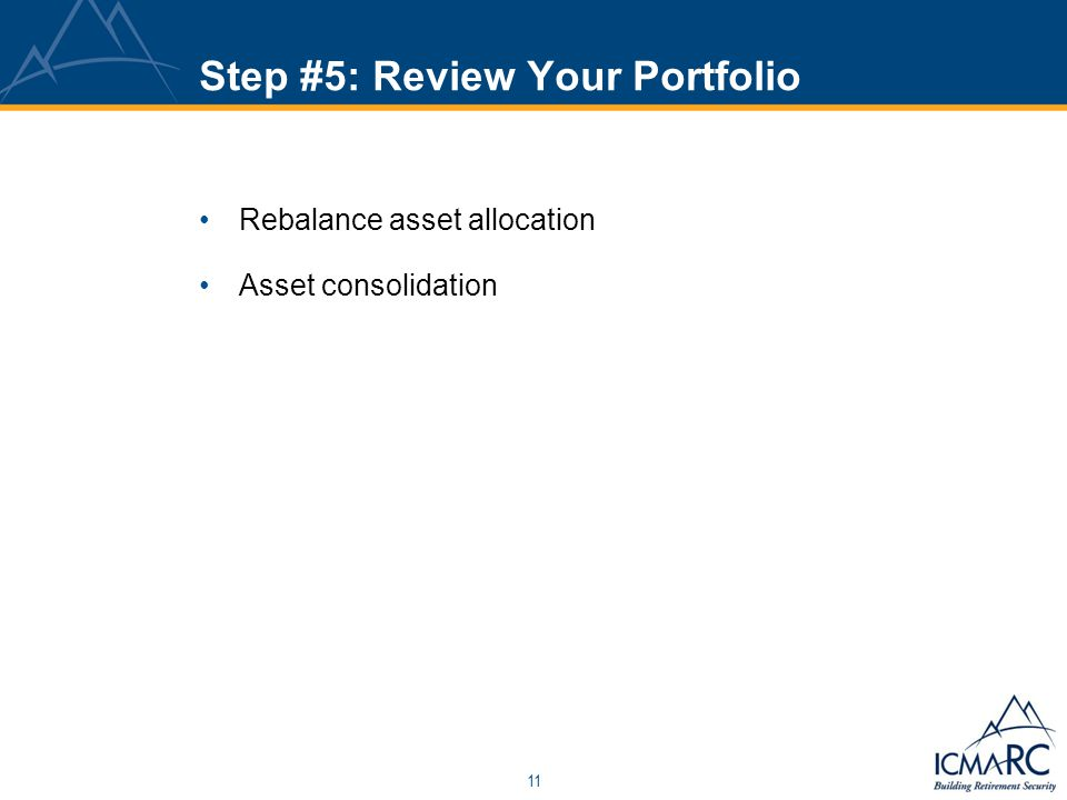 11 Step #5: Review Your Portfolio Rebalance asset allocation Asset consolidation