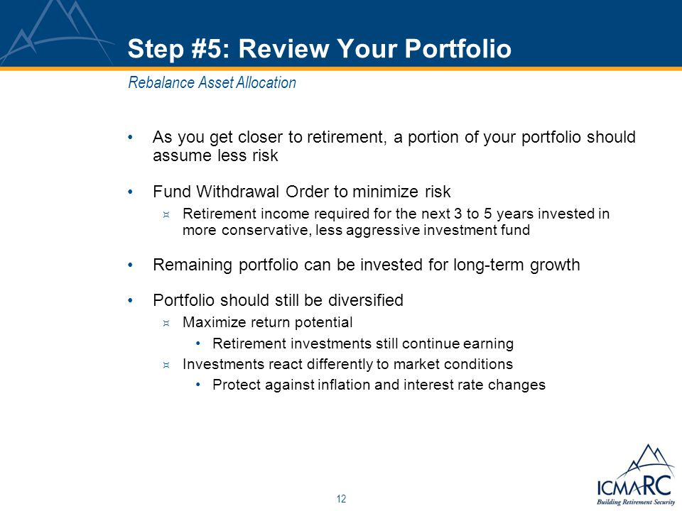 12 Step #5: Review Your Portfolio As you get closer to retirement, a portion of your portfolio should assume less risk Fund Withdrawal Order to minimize risk  Retirement income required for the next 3 to 5 years invested in more conservative, less aggressive investment fund Remaining portfolio can be invested for long-term growth Portfolio should still be diversified  Maximize return potential Retirement investments still continue earning  Investments react differently to market conditions Protect against inflation and interest rate changes Rebalance Asset Allocation