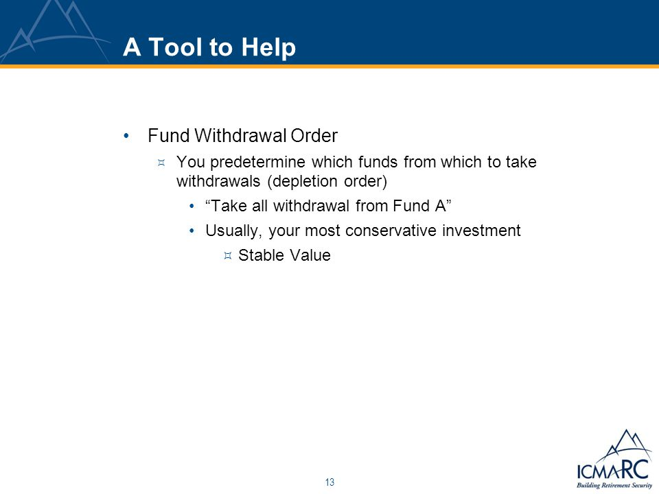 13 A Tool to Help Fund Withdrawal Order  You predetermine which funds from which to take withdrawals (depletion order) Take all withdrawal from Fund A Usually, your most conservative investment  Stable Value