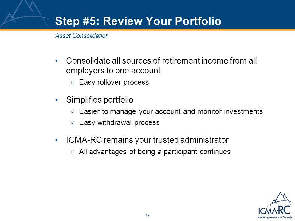 17 Step #5: Review Your Portfolio Consolidate all sources of retirement income from all employers to one account  Easy rollover process Simplifies portfolio  Easier to manage your account and monitor investments  Easy withdrawal process ICMA-RC remains your trusted administrator  All advantages of being a participant continues Asset Consolidation
