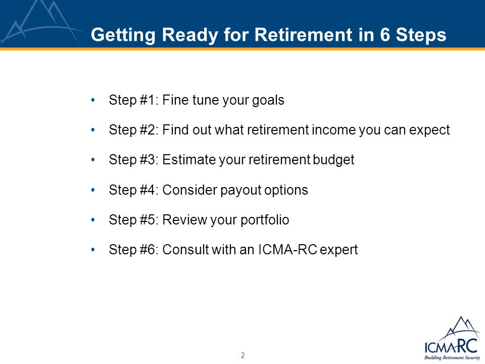 2 Getting Ready for Retirement in 6 Steps Step #1: Fine tune your goals Step #2: Find out what retirement income you can expect Step #3: Estimate your
