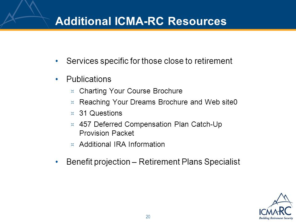 20 Additional ICMA-RC Resources Services specific for those close to retirement Publications  Charting Your Course Brochure  Reaching Your Dreams Brochure and Web site0  31 Questions  457 Deferred Compensation Plan Catch-Up Provision Packet  Additional IRA Information Benefit projection – Retirement Plans Specialist