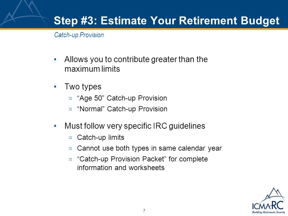 7 Step #3: Estimate Your Retirement Budget Allows you to contribute greater than the maximum limits Two types  Age 50 Catch-up Provision  Normal Catch-up Provision Must follow very specific IRC guidelines  Catch-up limits  Cannot use both types in same calendar year  Catch-up Provision Packet for complete information and worksheets Catch-up Provision