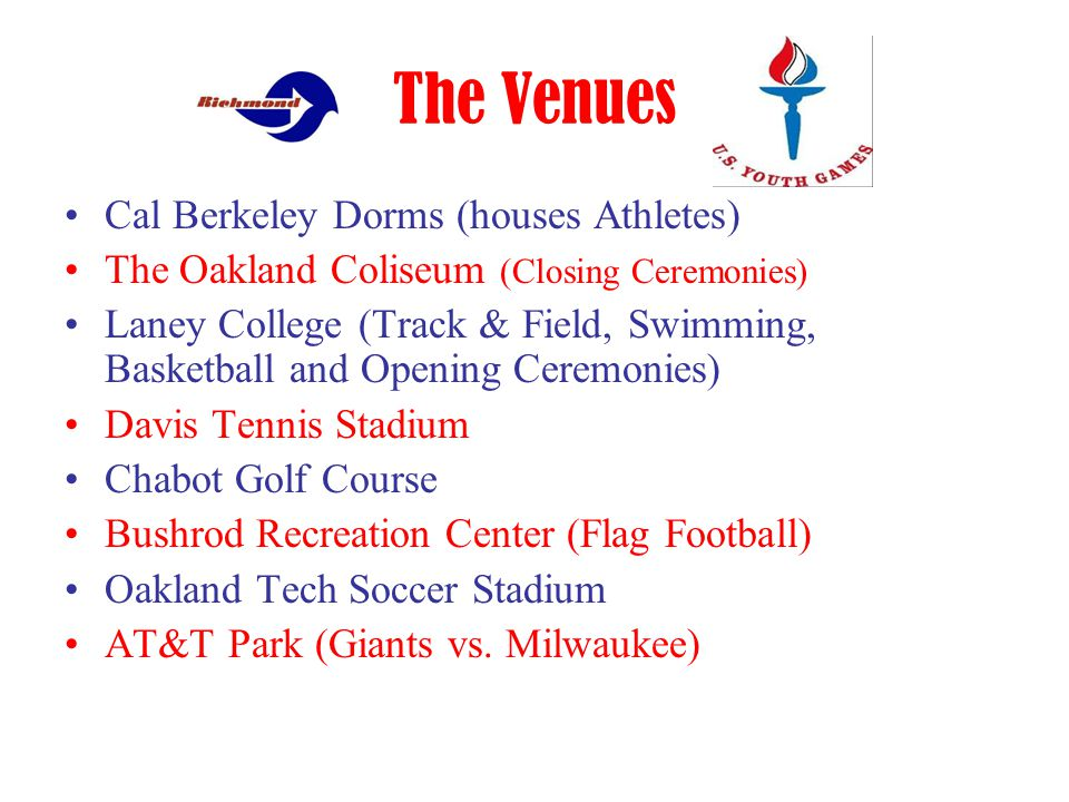 The Venues Cal Berkeley Dorms (houses Athletes) The Oakland Coliseum (Closing Ceremonies) Laney College (Track & Field, Swimming, Basketball and Opening Ceremonies) Davis Tennis Stadium Chabot Golf Course Bushrod Recreation Center (Flag Football) Oakland Tech Soccer Stadium AT&T Park (Giants vs.