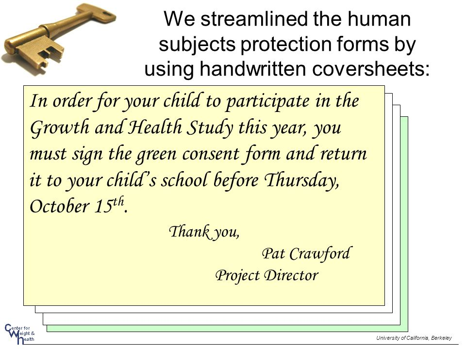 We streamlined the human subjects protection forms by using handwritten coversheets: Streamline the human subjects protection forms by using handwritten coversheets In order for your child to participate in the Growth and Health Study this year, you must sign the green consent form and return it to your child's school before Thursday, October 15 th.
