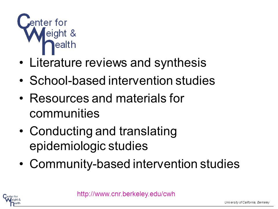 Literature reviews and synthesis School-based intervention studies Resources and materials for communities Conducting and translating epidemiologic studies Community-based intervention studies University of California, Berkeley http://www.cnr.berkeley.edu/cwh