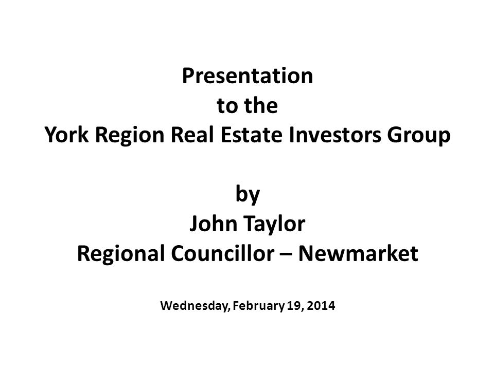 Presentation to the York Region Real Estate Investors Group by John Taylor Regional Councillor – Newmarket Wednesday, February 19, 2014