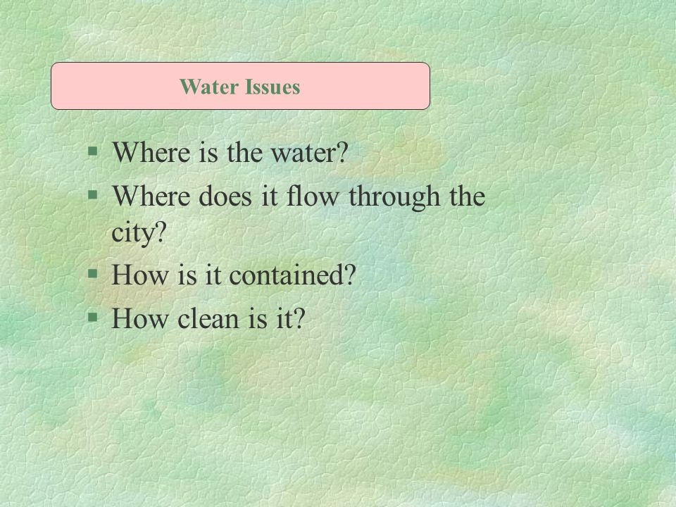 §Where is the water? §Where does it flow through the city? §How is it contained? §How clean is it? Water Issues