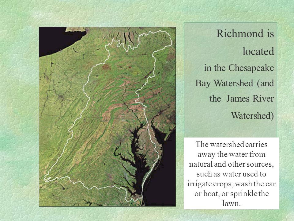 Richmond is located in the Chesapeake Bay Watershed (and the James River Watershed). The watershed carries away the water from natural and other sourc
