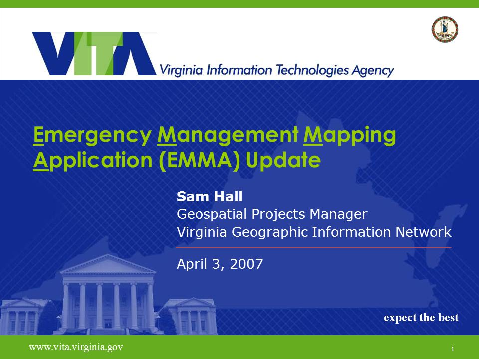 1 www.vita.virginia.govexpect the best Emergency Management Mapping Application (EMMA) Update Sam Hall Geospatial Projects Manager Virginia Geographic Information Network April 3, 2007 www.vita.virginia.gov expect the best 1