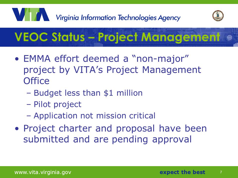 7 www.vita.virginia.govexpect the best VEOC Status – Project Management EMMA effort deemed a non-major project by VITA's Project Management Office –Budget less than $1 million –Pilot project –Application not mission critical Project charter and proposal have been submitted and are pending approval