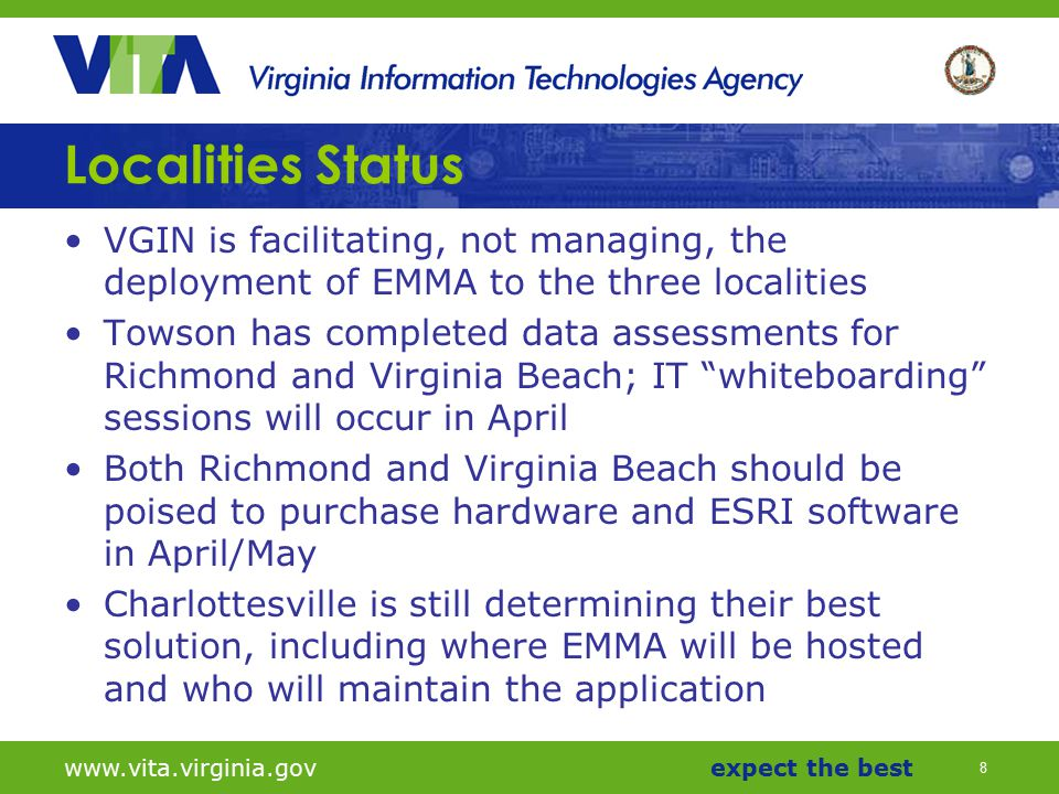 8 www.vita.virginia.govexpect the best Localities Status VGIN is facilitating, not managing, the deployment of EMMA to the three localities Towson has completed data assessments for Richmond and Virginia Beach; IT whiteboarding sessions will occur in April Both Richmond and Virginia Beach should be poised to purchase hardware and ESRI software in April/May Charlottesville is still determining their best solution, including where EMMA will be hosted and who will maintain the application
