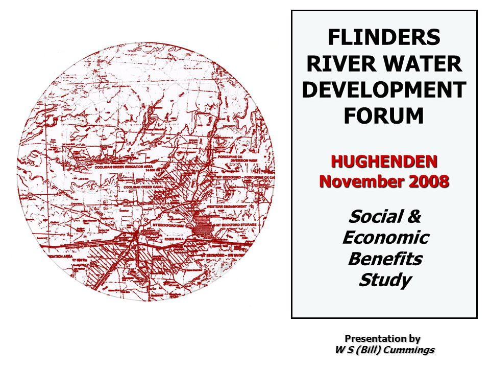 FLINDERS RIVER WATER DEVELOPMENT FORUM HUGHENDEN November 2008 Social & Economic Benefits Study Presentation by W S (Bill) Cummings