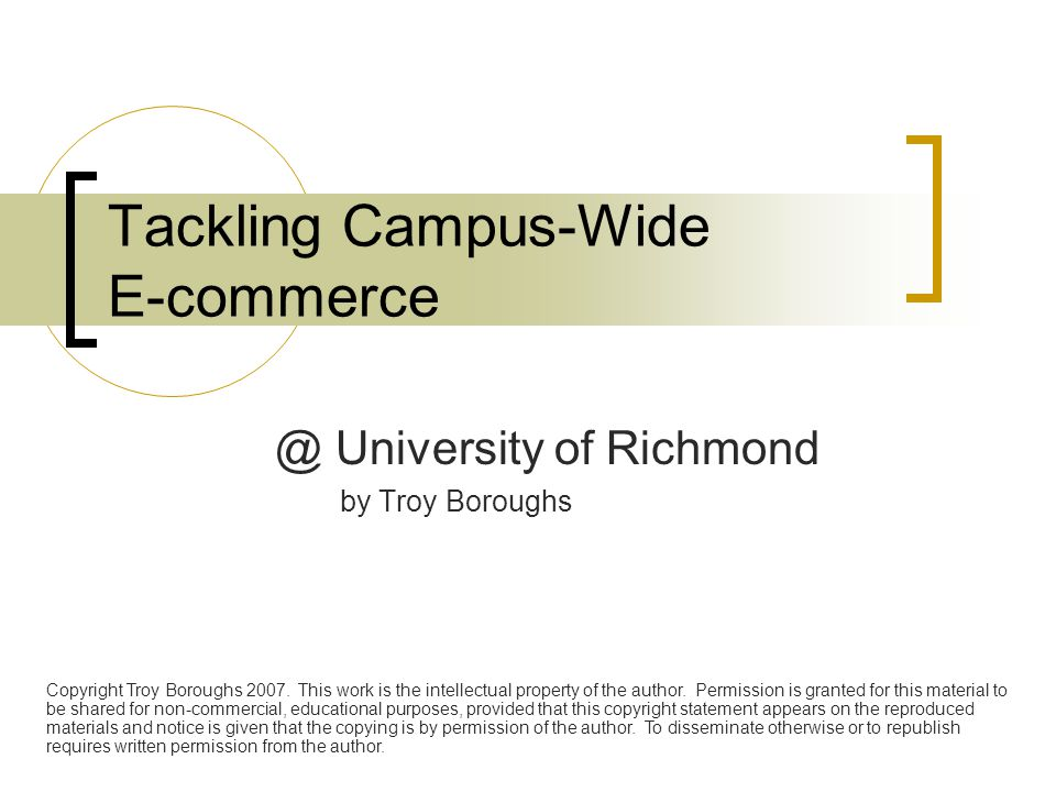 Tackling Campus-Wide E-commerce @ University of Richmond by Troy Boroughs Copyright Troy Boroughs 2007. This work is the intellectual property of the