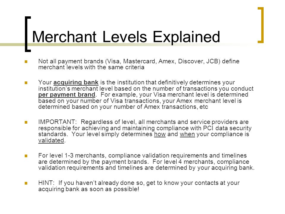 Merchant Levels Explained Not all payment brands (Visa, Mastercard, Amex, Discover, JCB) define merchant levels with the same criteria Your acquiring bank is the institution that definitively determines your institution's merchant level based on the number of transactions you conduct per payment brand.