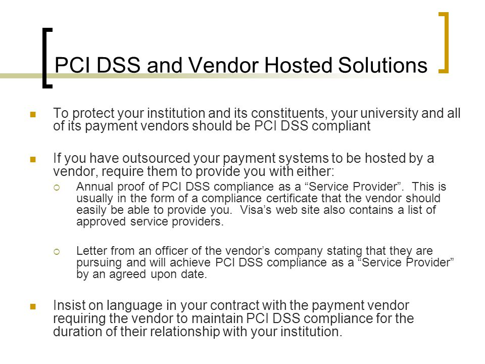 PCI DSS and Vendor Hosted Solutions To protect your institution and its constituents, your university and all of its payment vendors should be PCI DSS compliant If you have outsourced your payment systems to be hosted by a vendor, require them to provide you with either:  Annual proof of PCI DSS compliance as a Service Provider .