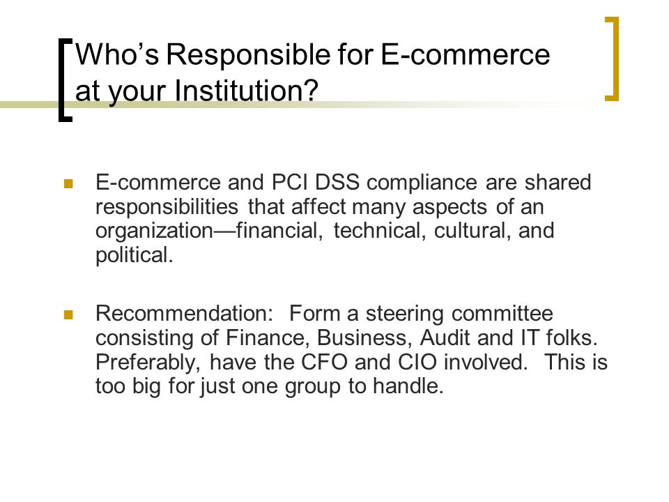 Who's Responsible for E-commerce at your Institution? E-commerce and PCI DSS compliance are shared responsibilities that affect many aspects of an org