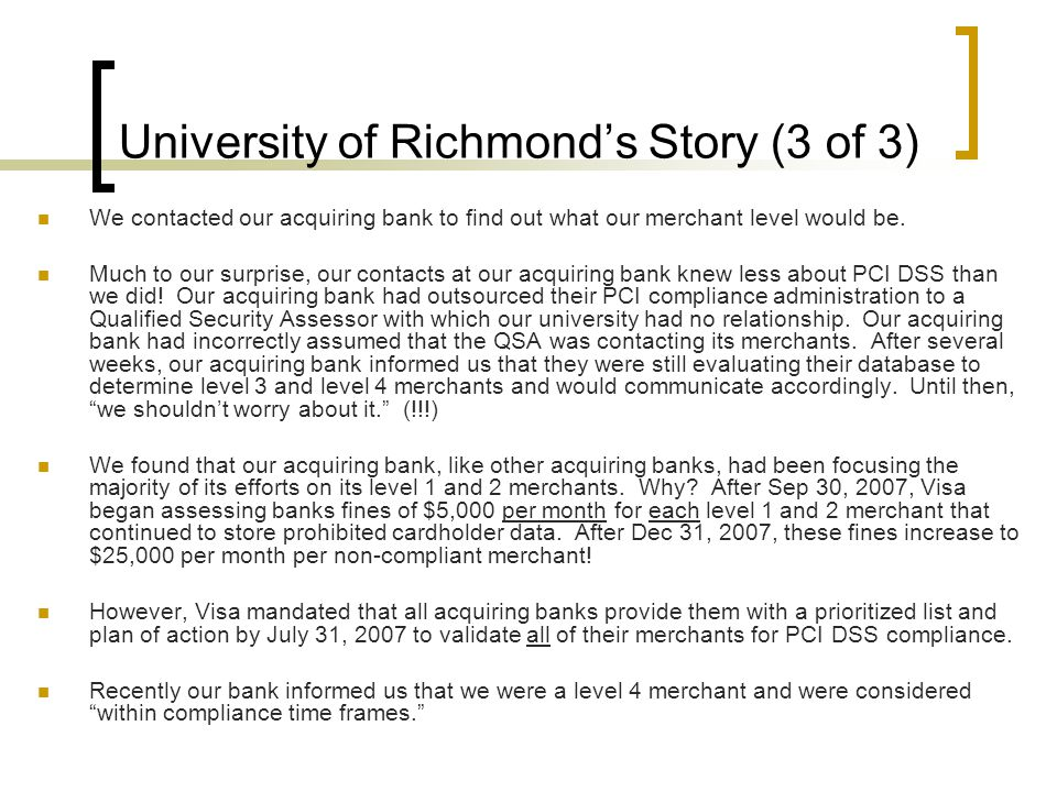 University of Richmond's Story (3 of 3) We contacted our acquiring bank to find out what our merchant level would be. Much to our surprise, our contac