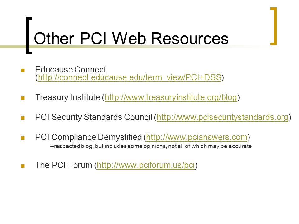 Other PCI Web Resources Educause Connect (http://connect.educause.edu/term_view/PCI+DSS)http://connect.educause.edu/term_view/PCI+DSS Treasury Institute (http://www.treasuryinstitute.org/blog)http://www.treasuryinstitute.org/blog PCI Security Standards Council (http://www.pcisecuritystandards.org)http://www.pcisecuritystandards.org PCI Compliance Demystified (http://www.pcianswers.com) –respected blog, but includes some opinions, not all of which may be accuratehttp://www.pcianswers.com The PCI Forum (http://www.pciforum.us/pci)http://www.pciforum.us/pci
