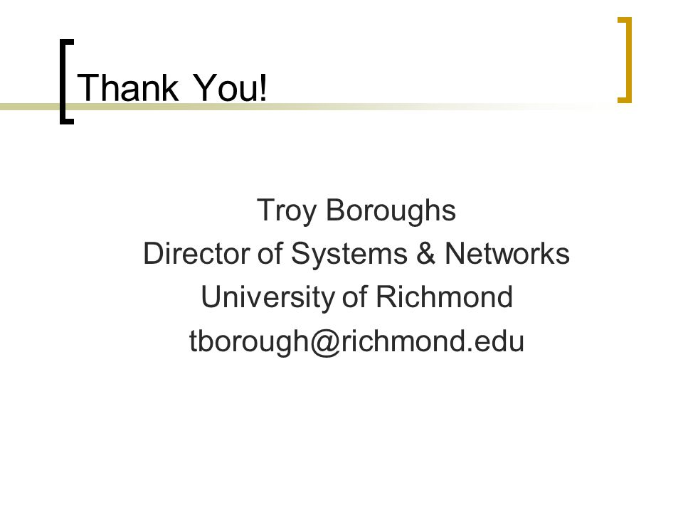 Thank You! Troy Boroughs Director of Systems & Networks University of Richmond tborough@richmond.edu