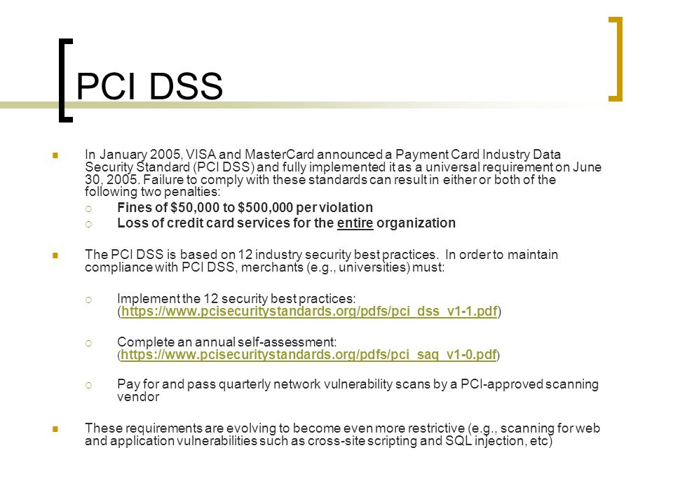 PCI DSS In January 2005, VISA and MasterCard announced a Payment Card Industry Data Security Standard (PCI DSS) and fully implemented it as a universal requirement on June 30, 2005.