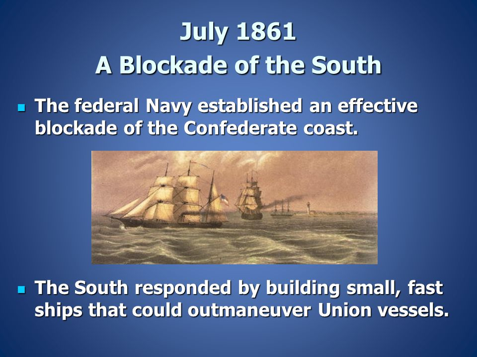 July 1861 A Blockade of the South The federal Navy established an effective blockade of the Confederate coast. The federal Navy established an effecti