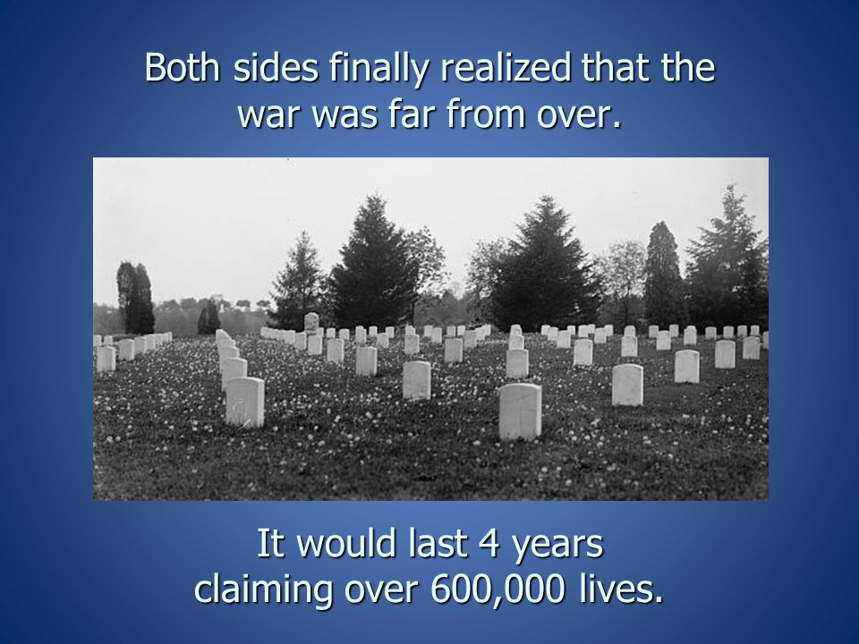 Both sides finally realized that the war was far from over. It would last 4 years claiming over 600,000 lives.
