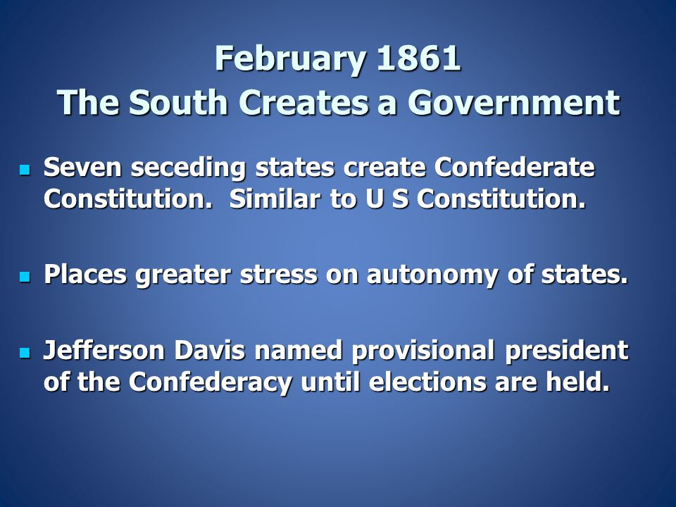 February 1861 The South Creates a Government Seven seceding states create Confederate Constitution. Similar to U S Constitution. Seven seceding states