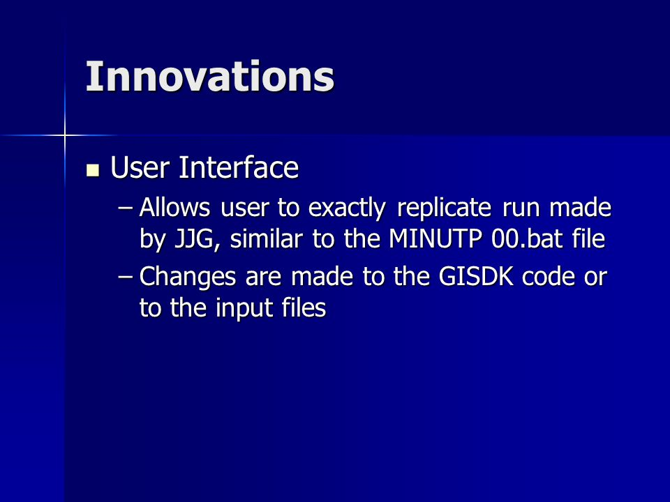 Innovations User Interface User Interface –Allows user to exactly replicate run made by JJG, similar to the MINUTP 00.bat file –Changes are made to the GISDK code or to the input files