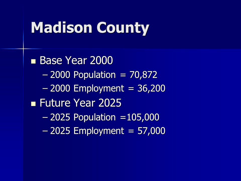 Madison County Base Year 2000 Base Year 2000 –2000 Population = 70,872 –2000 Employment = 36,200 Future Year 2025 Future Year 2025 –2025 Population =105,000 –2025 Employment = 57,000