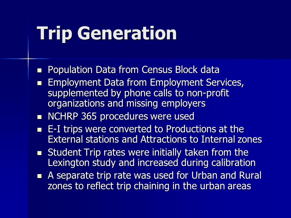 Trip Generation Population Data from Census Block data Population Data from Census Block data Employment Data from Employment Services, supplemented by phone calls to non-profit organizations and missing employers Employment Data from Employment Services, supplemented by phone calls to non-profit organizations and missing employers NCHRP 365 procedures were used NCHRP 365 procedures were used E-I trips were converted to Productions at the External stations and Attractions to Internal zones E-I trips were converted to Productions at the External stations and Attractions to Internal zones Student Trip rates were initially taken from the Lexington study and increased during calibration Student Trip rates were initially taken from the Lexington study and increased during calibration A separate trip rate was used for Urban and Rural zones to reflect trip chaining in the urban areas A separate trip rate was used for Urban and Rural zones to reflect trip chaining in the urban areas