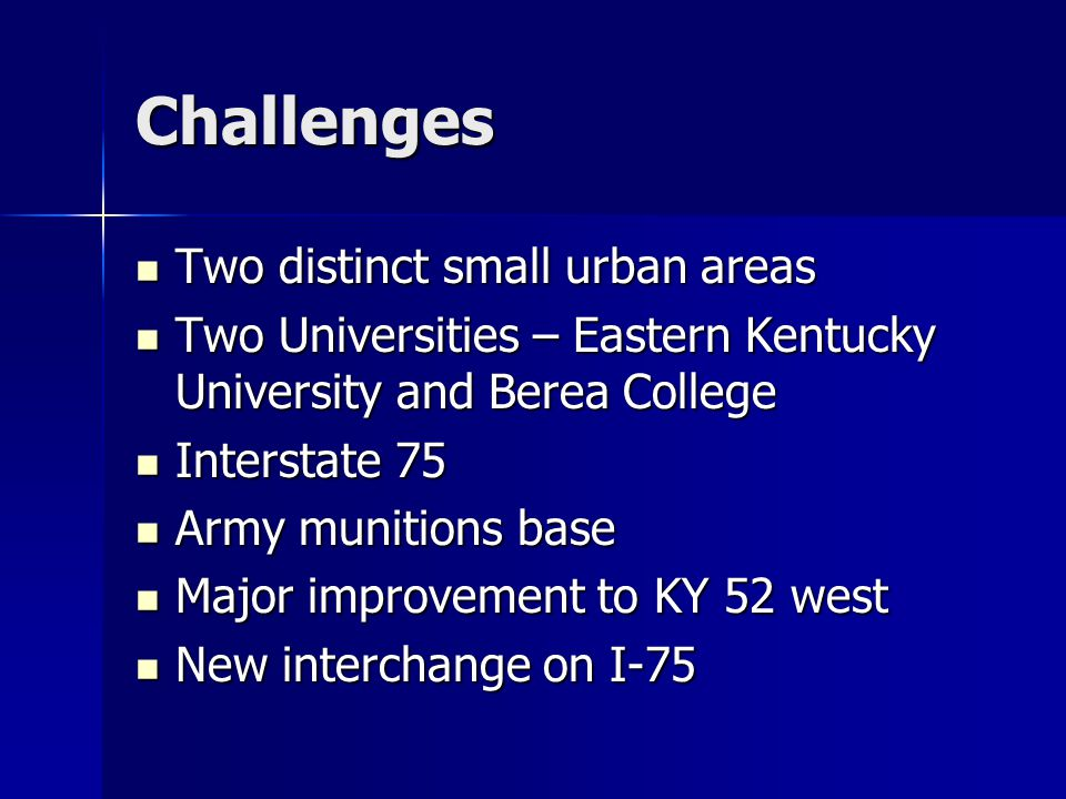 Challenges Two distinct small urban areas Two distinct small urban areas Two Universities – Eastern Kentucky University and Berea College Two Universities – Eastern Kentucky University and Berea College Interstate 75 Interstate 75 Army munitions base Army munitions base Major improvement to KY 52 west Major improvement to KY 52 west New interchange on I-75 New interchange on I-75