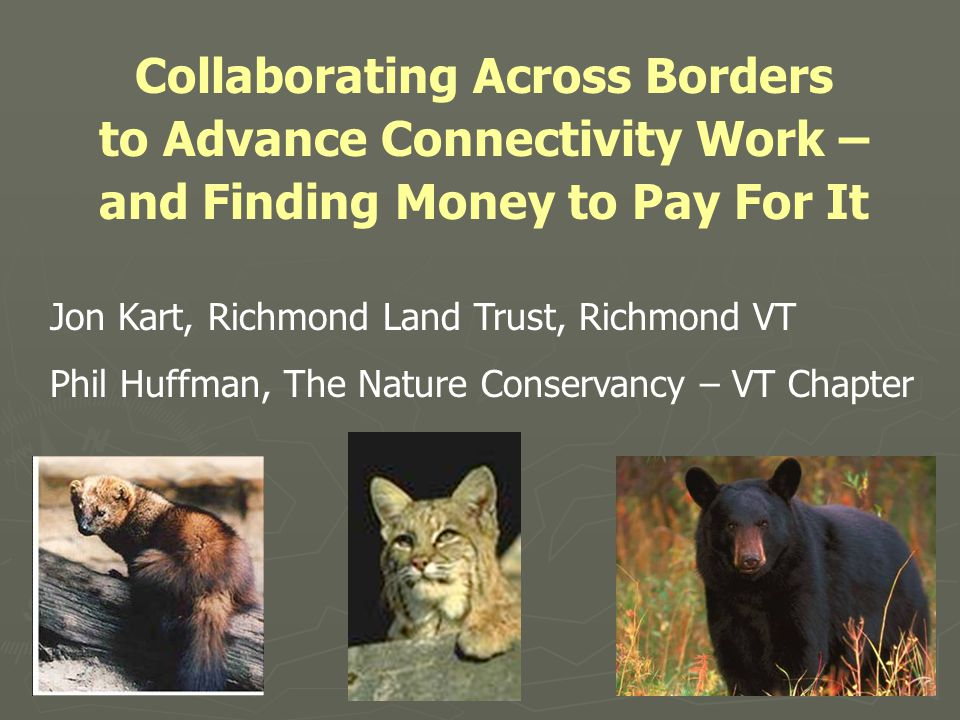 Collaborating Across Borders to Advance Connectivity Work – and Finding Money to Pay For It Jon Kart, Richmond Land Trust, Richmond VT Phil Huffman, The Nature Conservancy – VT Chapter