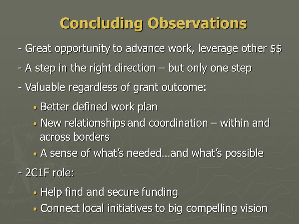 Concluding Observations - Great opportunity to advance work, leverage other $$ - A step in the right direction – but only one step - Valuable regardless of grant outcome: Better defined work plan Better defined work plan New relationships and coordination – within and New relationships and coordination – within and across borders across borders A sense of what's needed…and what's possible A sense of what's needed…and what's possible - 2C1F role: Help find and secure funding Help find and secure funding Connect local initiatives to big compelling vision Connect local initiatives to big compelling vision