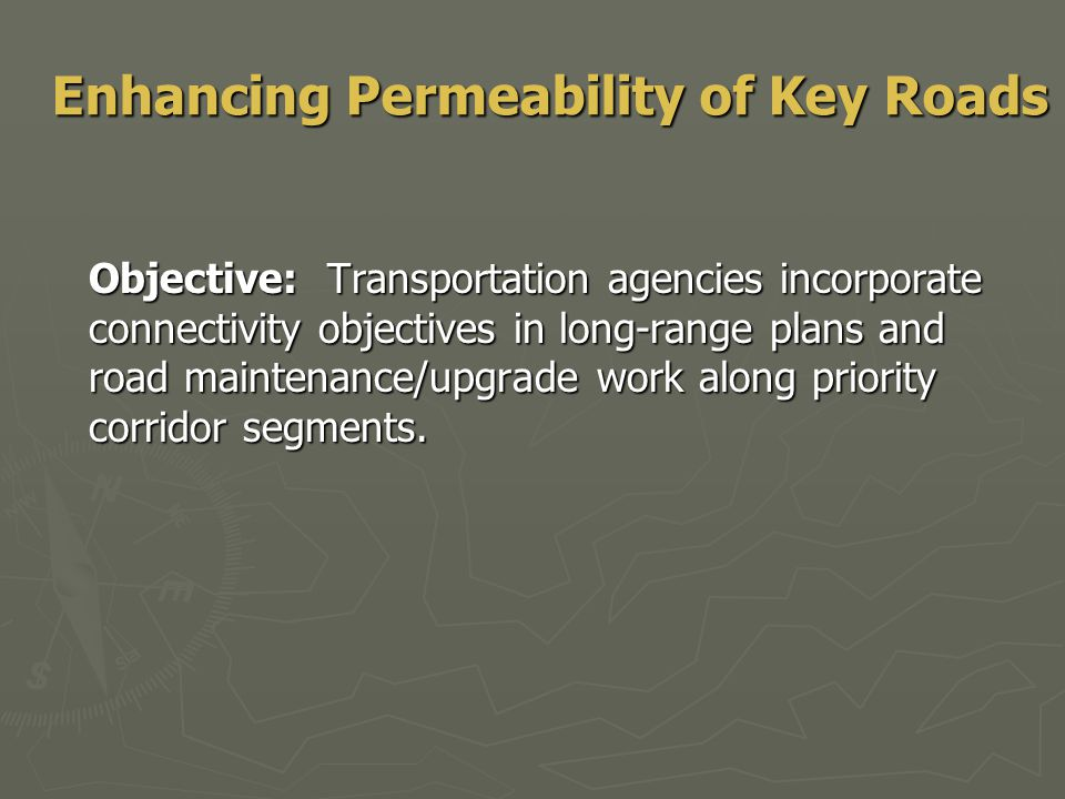 Enhancing Permeability of Key Roads Objective: Transportation agencies incorporate connectivity objectives in long-range plans and road maintenance/upgrade work along priority corridor segments.