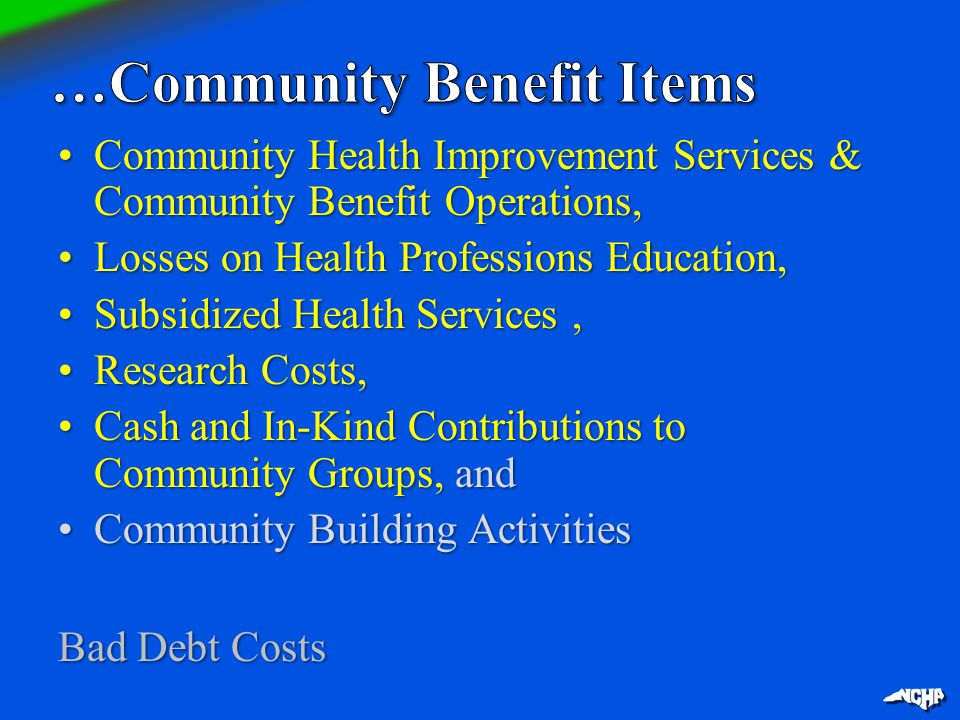 Community Health Improvement Services & Community Benefit Operations,Community Health Improvement Services & Community Benefit Operations, Losses on Health Professions Education,Losses on Health Professions Education, Subsidized Health Services,Subsidized Health Services, Research Costs,Research Costs, Cash and In-Kind Contributions to Community Groups, andCash and In-Kind Contributions to Community Groups, and Community Building ActivitiesCommunity Building Activities Bad Debt Costs