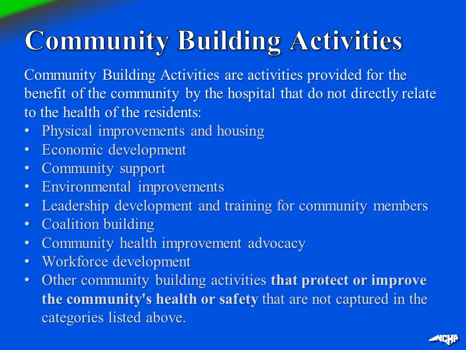 Community Building Activities are activities provided for the benefit of the community by the hospital that do not directly relate to the health of th