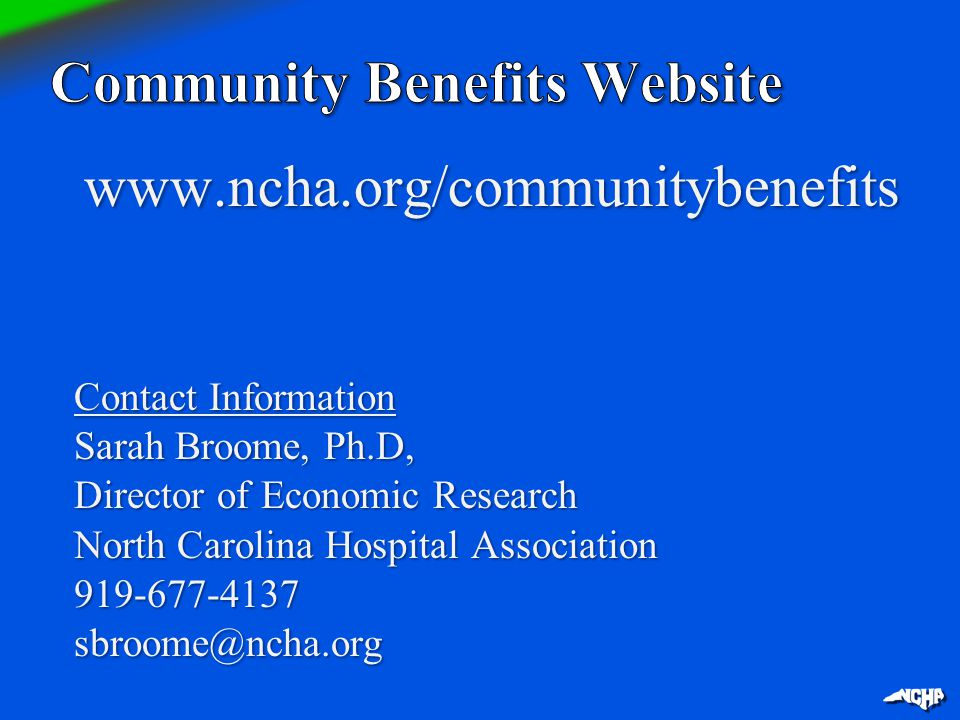 www.ncha.org/communitybenefits Contact Information Sarah Broome, Ph.D, Director of Economic Research North Carolina Hospital Association 919-677-4137s