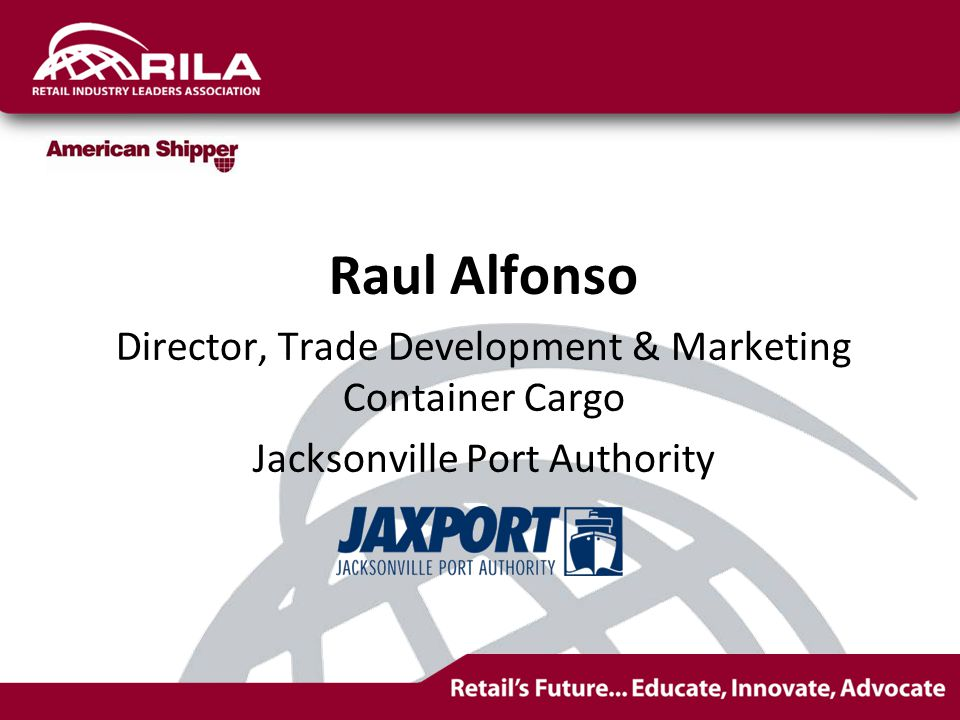 Participants Raul Alfonso, Director, Trade Development & Marketing Container Cargo Jacksonville Port Authority Shaun Stevenson, Vice President, Market