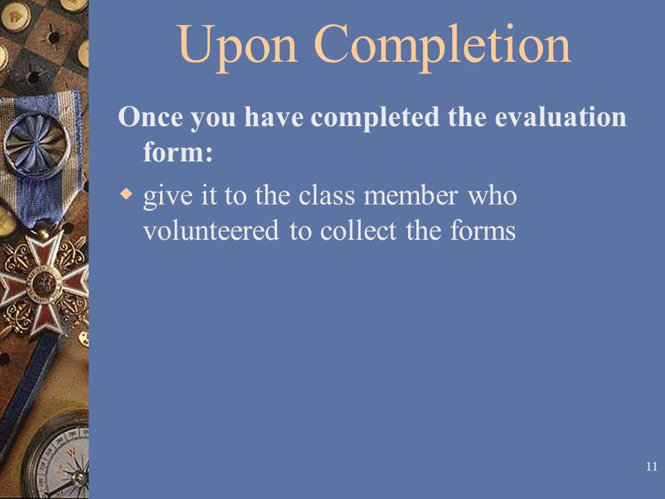 10 Training Evaluation Form The final section of the evaluation form allows you to provide any comments or suggestions that you may have about your training, training site, trainers, or lodging accommodations.