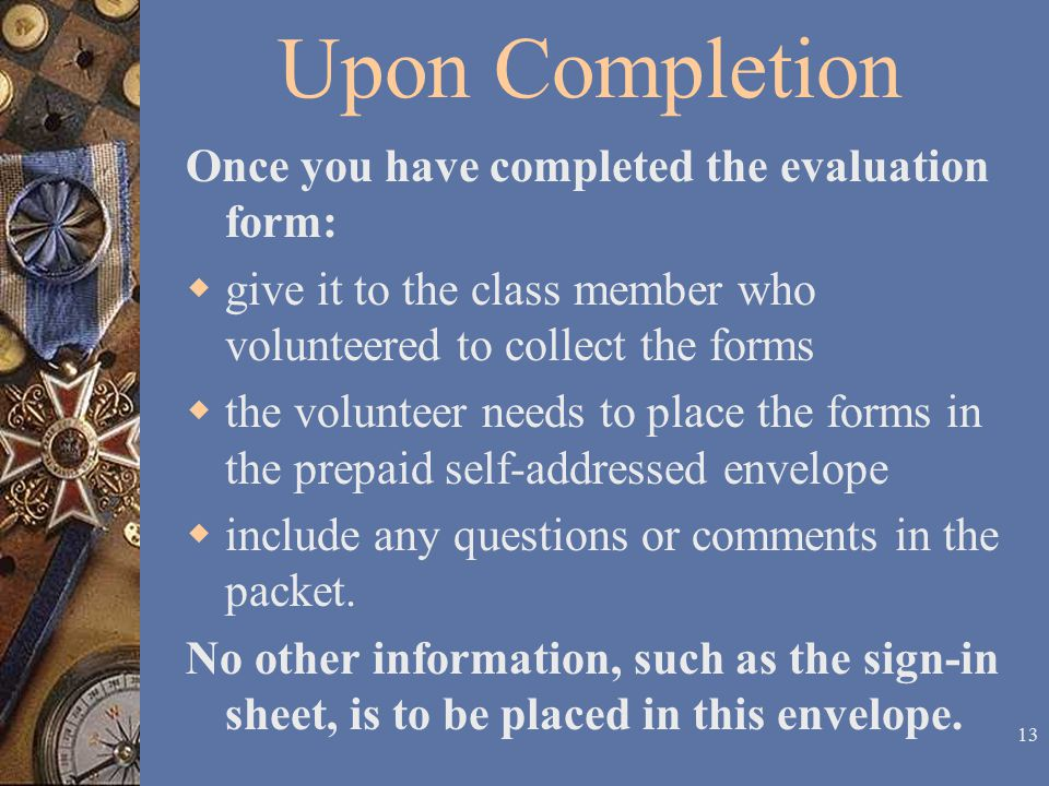 12 Upon Completion Once you have completed the evaluation form:  give it to the class member who volunteered to collect the forms  the volunteer needs to place the forms in the prepaid self-addressed envelope