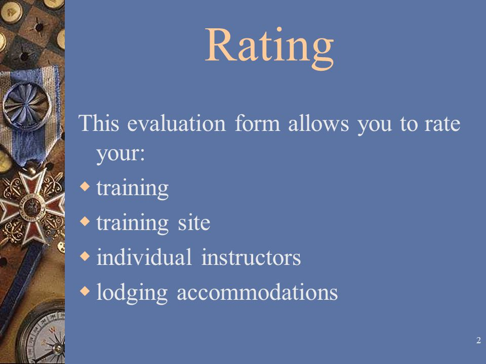 2 Rating This evaluation form allows you to rate your:  training  training site  individual instructors  lodging accommodations