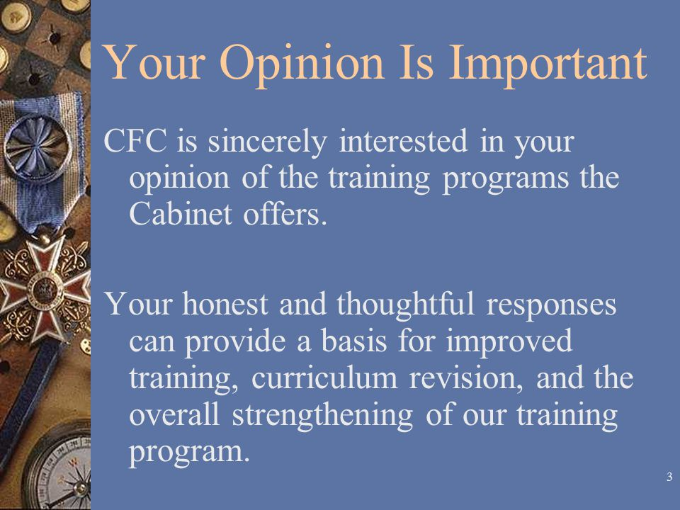 3 Your Opinion Is Important CFC is sincerely interested in your opinion of the training programs the Cabinet offers.