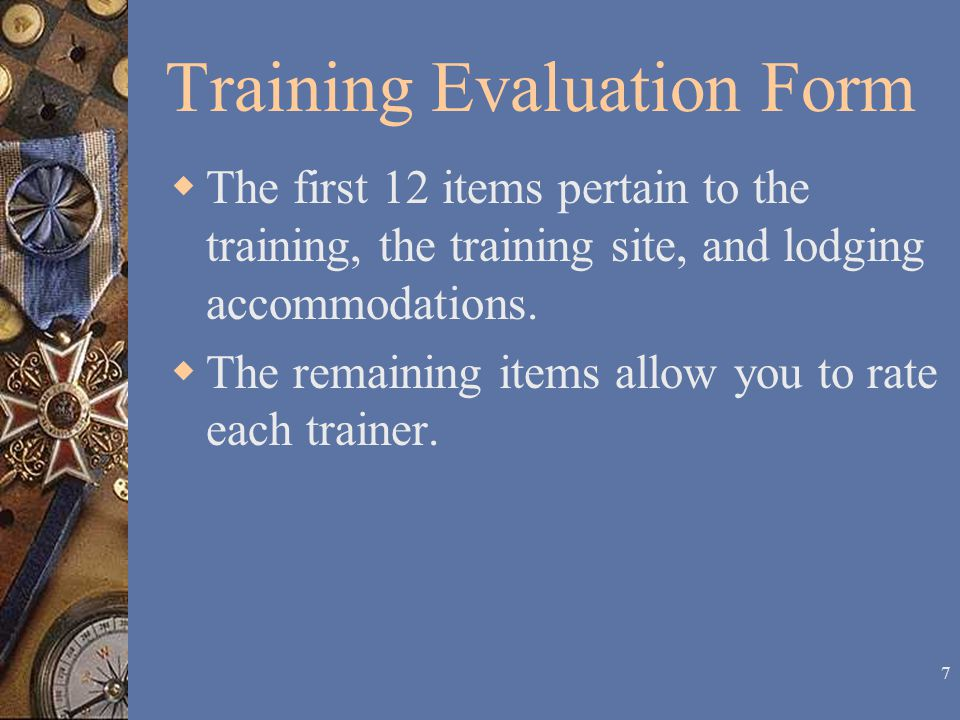 6 Training Evaluation Form  The first 12 items pertain to the training, the training site, and lodging accommodations.
