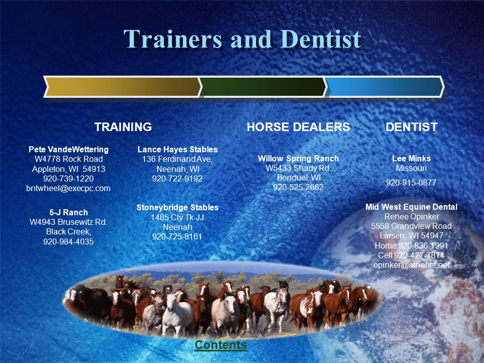 Contents Trainers and Dentist DENTIST Lee Minks Missouri 920-915-0877 Mid West Equine Dental Renee Opinker 5558 Grandview Road Larsen, WI 54947 Home 9