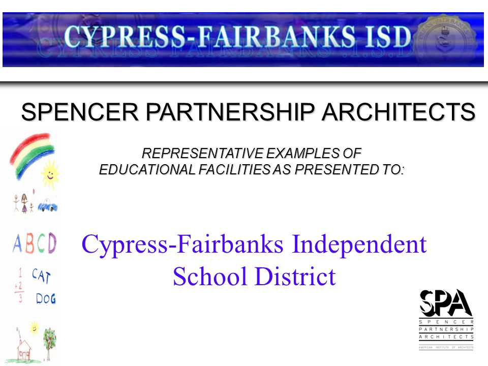 REPRESENTATIVE EXAMPLES OF EDUCATIONAL FACILITIES AS PRESENTED TO: SPENCER PARTNERSHIP ARCHITECTS Cypress-Fairbanks Independent School District