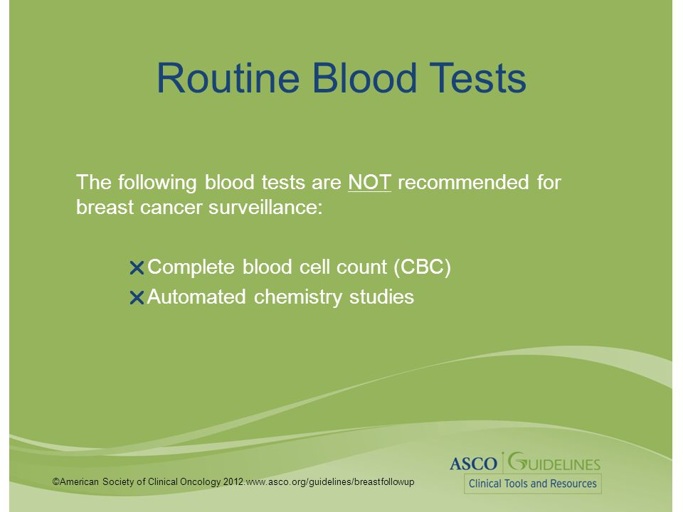 ©American Society of Clinical Oncology 2012.www.asco.org/guidelines/breastfollowup Routine Blood Tests The following blood tests are NOT recommended f