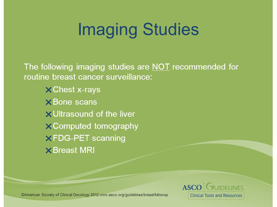 ©American Society of Clinical Oncology 2012.www.asco.org/guidelines/breastfollowup Imaging Studies The following imaging studies are NOT recommended f